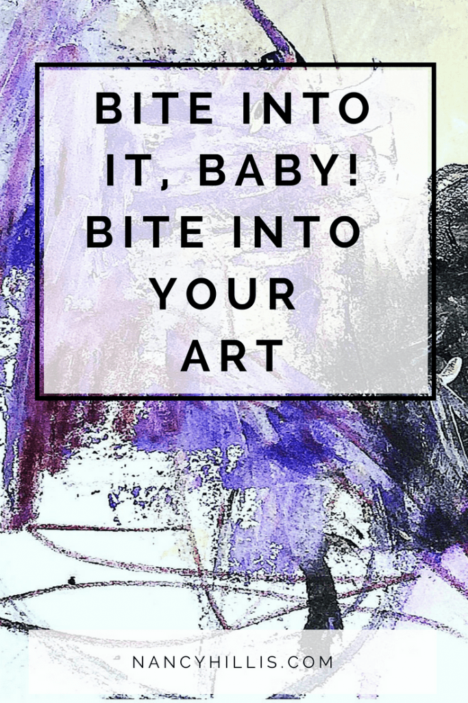 Bite Into It, Baby! Bite Into Your Art-Nancy Hillis, MD-The Artist's Journey #theartistsjourney