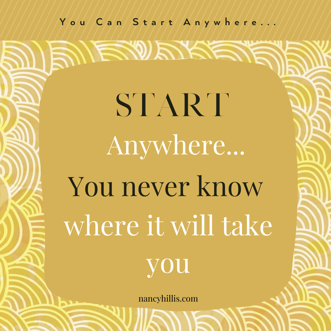 Start anywhere-you never know where it will take you-Nancy Hillis